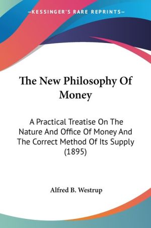 The New Philosophy of Money: A Practical Treatise on the Nature and Office of Money and the Correct Method of Its Supply (1895) - Alfred B. Westrup