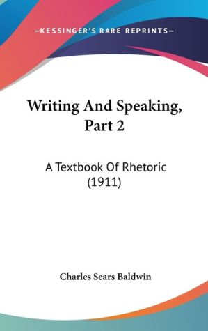 Writing and Speaking, Part 2: A Textbook of Rhetoric (1911) - Charles Sears Baldwin