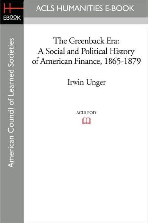 The Greenback Era: A Social and Political History of American Finance, 1865-1879 - Irwin Unger