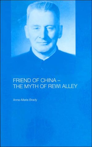 Friend of China - the Myth of Rewi Alley (Chinese Worlds Series) - Anne-Marie Brady, A. Brady, Brady Anne-Mari