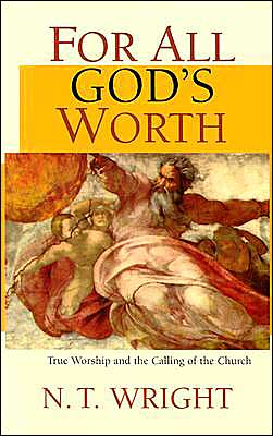 For All God's Worth: True Worship and the Calling of the Church - N.T. Wright
