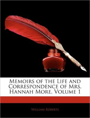 Memoirs Of The Life And Correspondence Of Mrs. Hannah More, Volume 1 - William Roberts