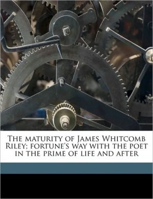 The Maturity of James Whitcomb Riley; Fortune's Way with the Poet in the Prime of Life and After - Marcus Dickey