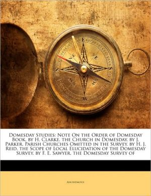 Domesday Studies: Note On the Order of Domesday Book. by H. Clarke. the Church in Domesday. by J. Parker. Parish Churches Omitted in the Survey. by H.J. Reid. the Scope of Local Elucidation of the Domesday Survey. by F.E. Sawyer. the Domesday Survey of - Anonymous