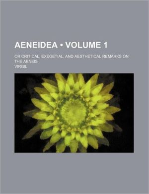 Aeneidea (Volume 1); Or Critical, Exegetial, and Aesthetical Remarks on the Aeneis