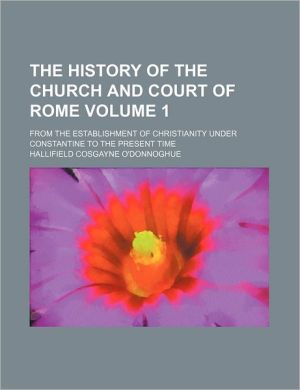The History Of The Church And Court Of Rome (Volume 1); From The Establishment Of Christianity Under Constantine To The Present Time - Hallifield Cosgayne O'Donnoghue