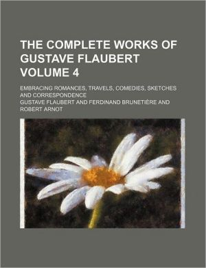 The complete works of Gustave Flaubert Volume 4; embracing romances, travels, comedies, sketches and correspondence