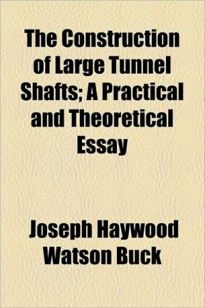 The Construction Of Large Tunnel Shafts; A Practical And Theoretical Essay - Joseph Haywood Watson Buck