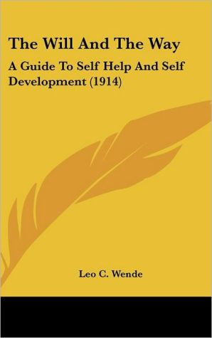 The Will And The Way: A Guide To Self Help And Self Development (1914) - Leo C. Wende