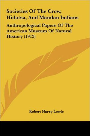 Societies Of The Crow, Hidatsa, And Mandan Indians: Anthropological Papers Of The American Museum Of Natural History (1913) - Robert Harry Lowie