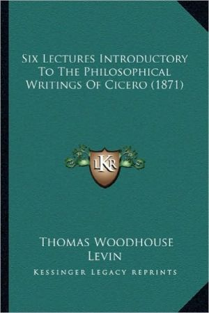 Six Lectures Introductory to the Philosophical Writings of Csix Lectures Introductory to the Philosophical Writings of Cicero (1871) Icero (1871) - Thomas Woodhouse Levin