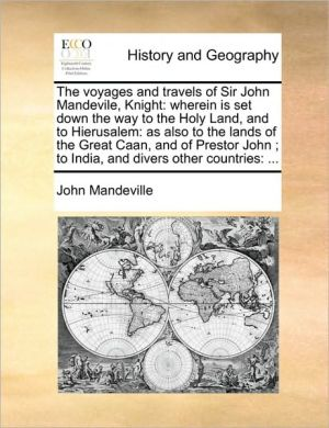 The voyages and travels of Sir John Mandevile, Knight: wherein is set down the way to the Holy Land, and to Hierusalem: as also to the lands of the Great Caan, and of Prestor John; to India, and divers other countries: . - John Mandeville