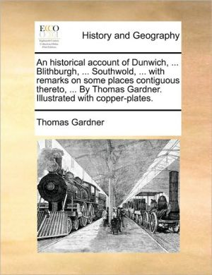 An historical account of Dunwich, . Blithburgh, . Southwold, . with remarks on some places contiguous thereto, . By Thomas Gardner. Illustrated with copper-plates.