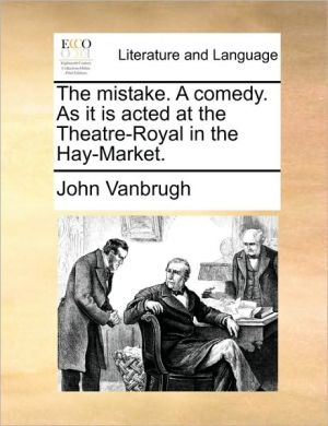 The mistake. A comedy. As it is acted at the Theatre-Royal in the Hay-Market. - John Vanbrugh