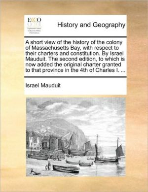 A short view of the history of the colony of Massachusetts Bay, with respect to their charters and constitution. By Israel Mauduit. The second edition, to which is now added the original charter granted to that province in the 4th of Charles I. .