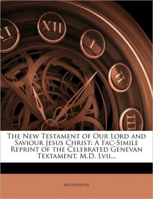 The New Testament of Our Lord and Saviour Jesus Christ: A Fac-Simile Reprint of the Celebrated Genevan Textament, M.D. Lvii. - Anonymous