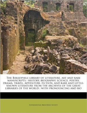 The Bibliophile library of literature, art and rare manuscripts: history, biography, science, poetry, drama, travel, adventure, fiction, and rare and little-known literature from the archives of the great libraries of the world; with pronouncing and bio