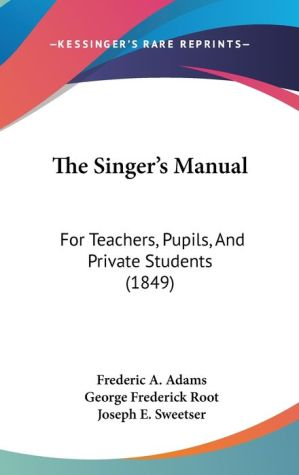 The Singer's Manual - Frederic A. Adams, George Frederick Root, Joseph E. Sweetser