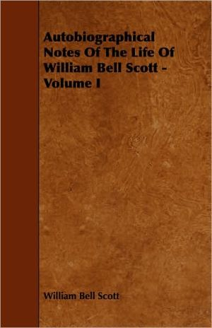 Autobiographical Notes Of The Life Of William Bell Scott - Volume I - William Bell Scott