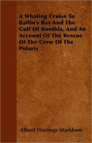 A Whaling Cruise to Baffin's Bay and the Gulf of Boothia, and an Account of the Rescue of the Crew of the Polaris