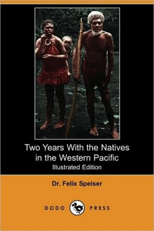 Two Years With The Natives In The Western Pacific (Illustrated Edition) - Felix Speiser