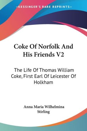 Coke of Norfolk and His Friends V2: The Life of Thomas William Coke, First Earl of Leicester of Holkham - Anna Maria Wilhelmina Stirling