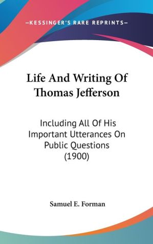 Life and Writing of Thomas Jefferson: Including All of His Important Utterances on Public Questions (1900) - Samuel E. Forman (Editor)