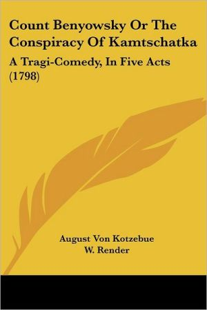 Count Benyowsky or the Conspiracy of Kamtschatka: A Tragi-Comedy, in Five Acts (1798) - August Von Kotzebue, W. Render (Translator)