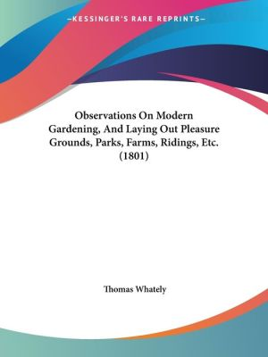 Observations On Modern Gardening, And Laying Out Pleasure Grounds, Parks, Farms, Ridings, Etc. (1801) - Thomas Whately