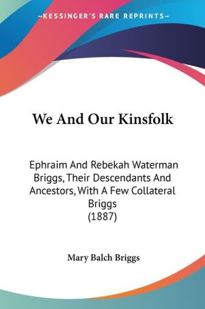We and Our Kinsfolk: Ephraim and Rebekah Waterman Briggs, Their Descendants and Ancestors, with A Few Collateral Briggs (1887) - Mary Balch Briggs (Editor)