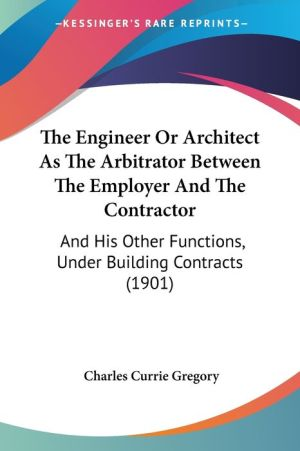 The Engineer or Architect as the Arbitrator Between the Employer and the Contractor: And His Other Functions, Under Building Contracts (1901)