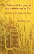 The Culture of the Internet and the Internet as Cult: Social Fears and Religious Fantasies - Breton, Philippe