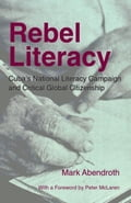 Rebel Literacy: Cuba's National Literacy Campaign and Critical Global Citizenship - Abendroth, Mark