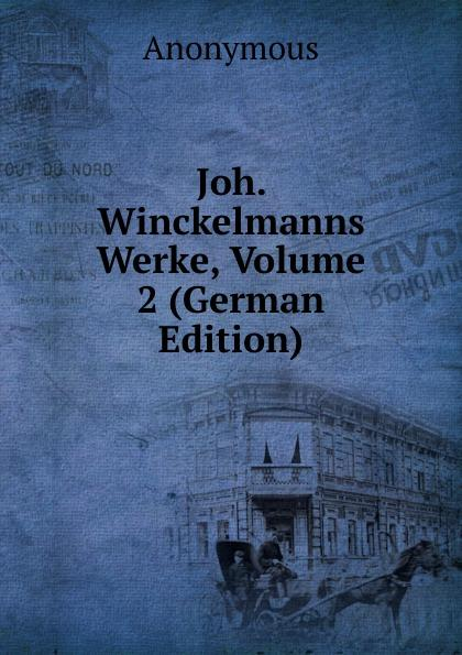 Joh. Winckelmanns Werke, Volume 2 (German Edition) - Anonymous