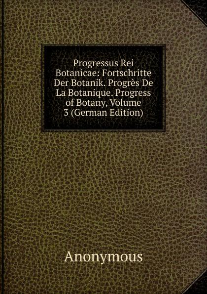 Progressus Rei Botanicae: Fortschritte Der Botanik. Progrès De La Botanique. Progress of Botany, Volume 3 (German Edition) - Anonymous