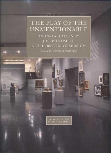 The Play of the Unmentionable: An Installation by Joseph Kosuth at the Brooklyn Museum - Kosuth, Joseph; David Freedberg (Essay) and Charlotta Kotik (Introduction)