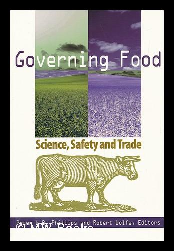 Governing Food : Science, Safety and Trade / Peter W. B. Phillips and Robert Wolfe, Editors - Phillips, Peter W. B. Wolfe, Robert (1950-)