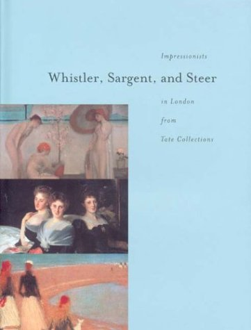 Whistler, Sargent, and Steer. Impressionists in London from Tate Collections - Rynd, Chase W. (Foreword), Nairne, Sandy (Intr.) David Fraser Jenkins, Avis Berman (Essays)