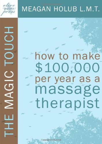 The Magic Touch: How to make $100,000 per year as a Massage Therapist; simple and effective business, marketing, and ethics education for a successful career in Massage Therapy - Holub, Meagan R.