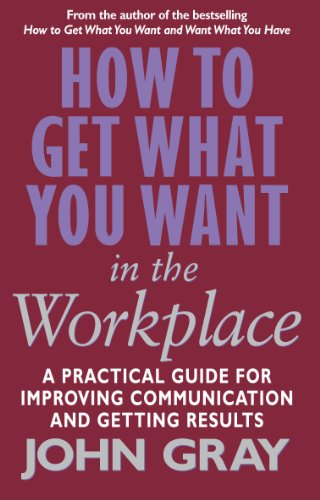 How To Get What You Want In The Workplace: How to maximise your professional potential - Gray, John
