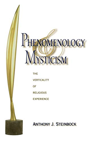 Phenomenology and Mysticism: The Verticality of Religious Experience (Indiana Series in the Philosophy of Religion) - Anthony J. Steinbock