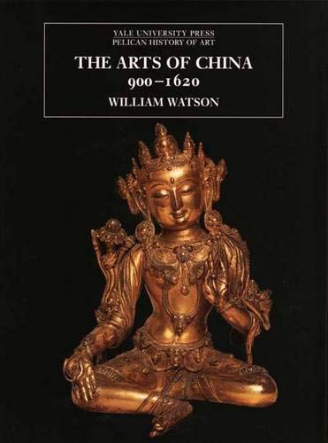 The Arts of China 900A-1620 (The Yale University Press Pelican History of Art Series) - Watson, William