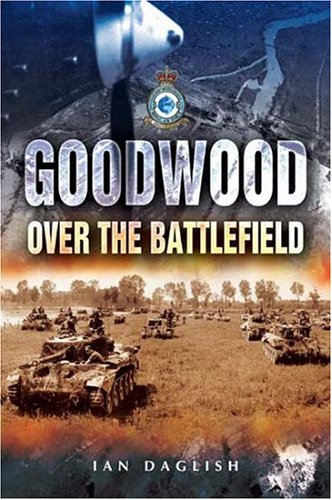 Over The Battlefield: Operation Goodwood - Ian Daglish