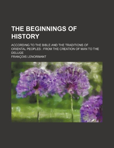 The Beginnings of History; According to the Bible and the Traditions of Oriental Peoples from the Creation of Man to the Deluge - Franois Lenormant, Fran Ois Lenormant