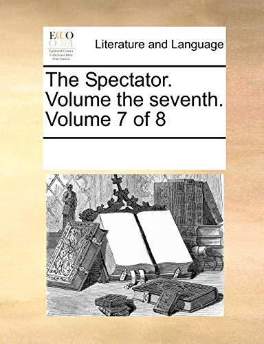 The Spectator. Volume the seventh. Volume 7 of 8