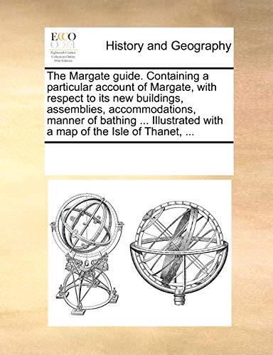 The Margate guide. Containing a particular account of Margate, with respect to its new buildings, assemblies, accommodations, manner of bathing . Illustrated with a map of the Isle of Thanet, .