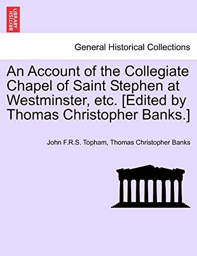 An Account of the Collegiate Chapel of Saint Stephen at Westminster, etc. [Edited by Thomas Christopher Banks.] - Topham, John F.R.S.; Banks, Thomas Christopher