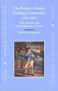 The British-Atlantic Trading Community, 1760-1810: Men, Women, and the Distribution of Goods - Sherryllynne Haggerty