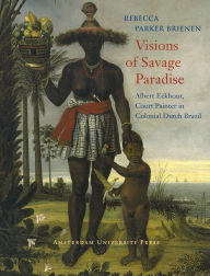 Visions of Savage Paradise: Albert Eckhout, Court Painter in Colonial Dutch Brazil, 1637-1644 - Rebecca Parker Brienen
