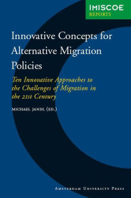 Innovative Concepts for Alternative Migration Policies: Ten Innovative Approaches to the Challenges of Migration in the 21st Century - Michael Jandl